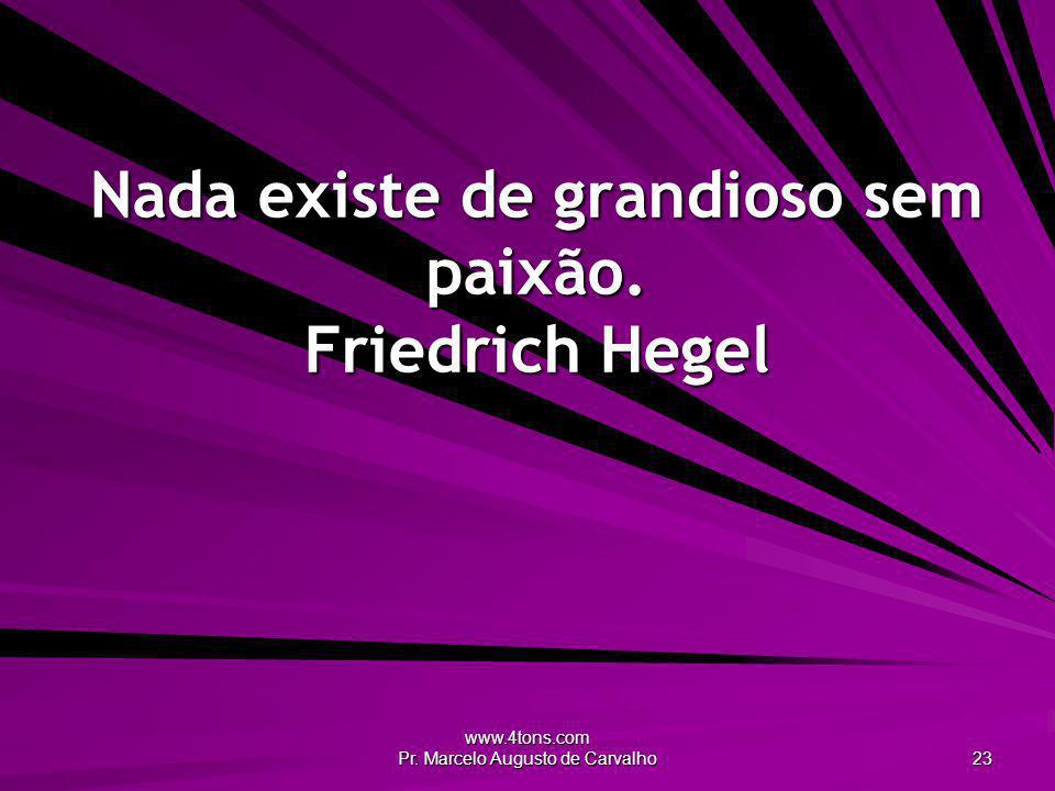 Nada existe de grandioso sem paixão. Friedrich Hegel
