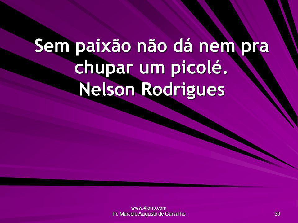 Sem paixão não dá nem pra chupar um picolé. Nelson Rodrigues