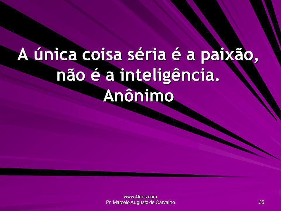A única coisa séria é a paixão, não é a inteligência. Anônimo