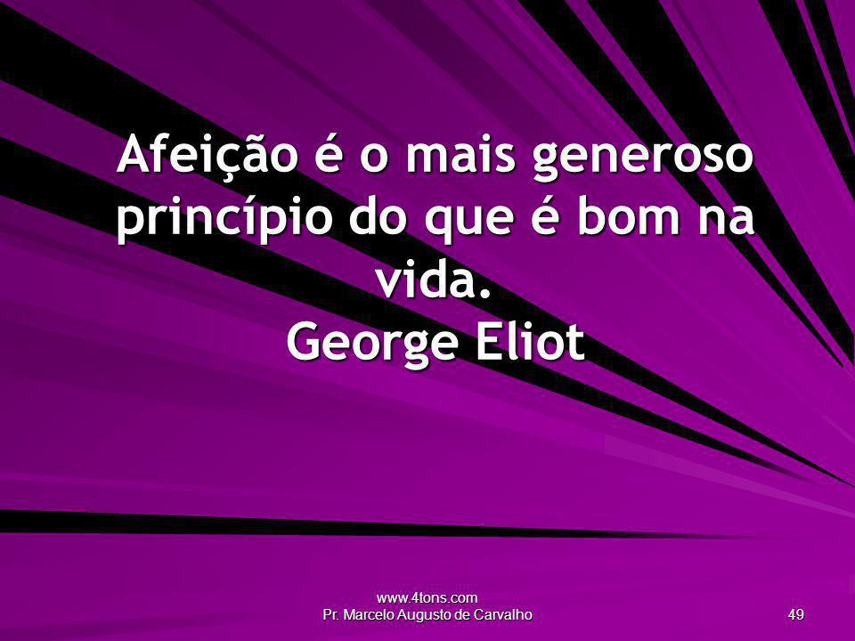 Afeição é o mais generoso princípio do que é bom na vida. George Eliot