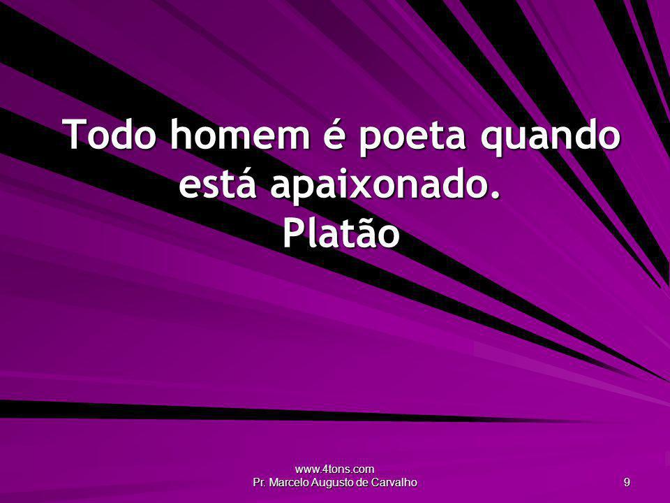 Todo homem é poeta quando está apaixonado. Platão
