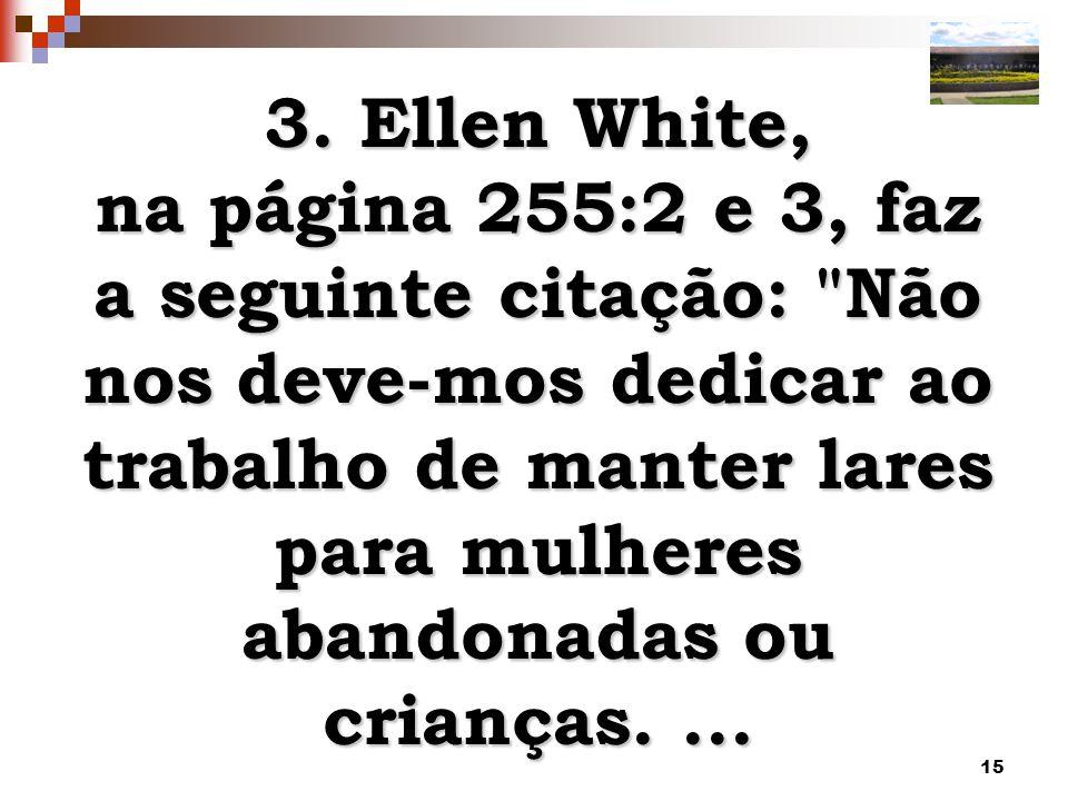 3. Ellen White, na página 255:2 e 3, faz a seguinte citação: Não nos deve-mos dedicar ao trabalho de manter lares para mulheres abandonadas ou.