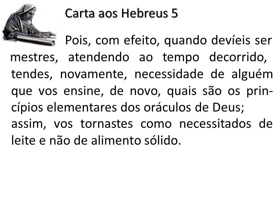 Carta aos Hebreus 5 Pois, com efeito, quando devíeis ser mestres, atendendo ao tempo decorrido,