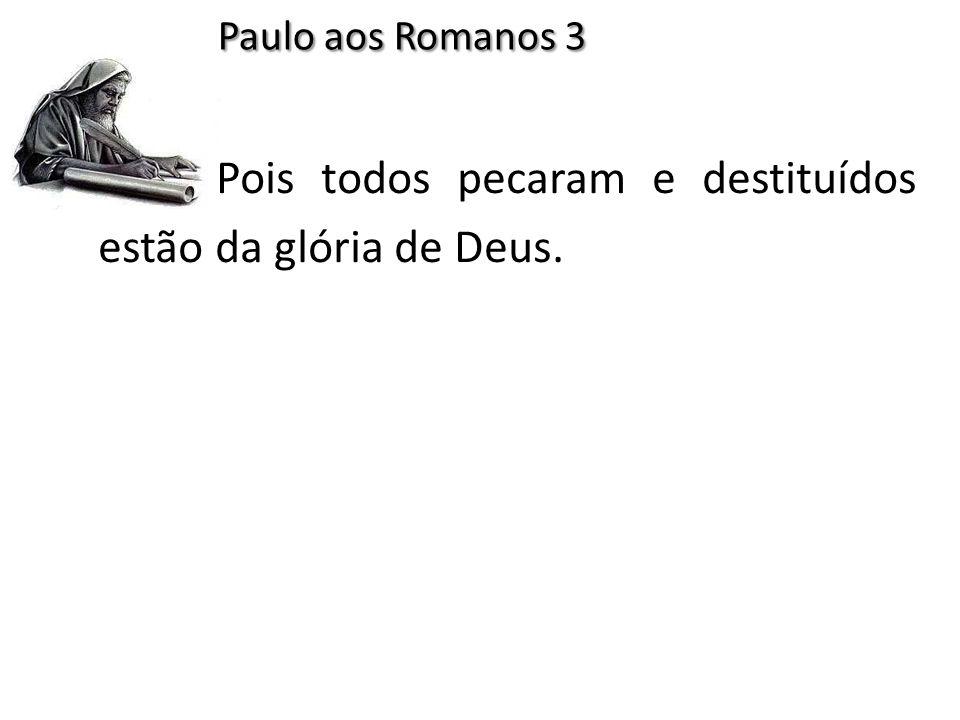Paulo aos Romanos 3 Pois todos pecaram e destituídos estão da glória de Deus.