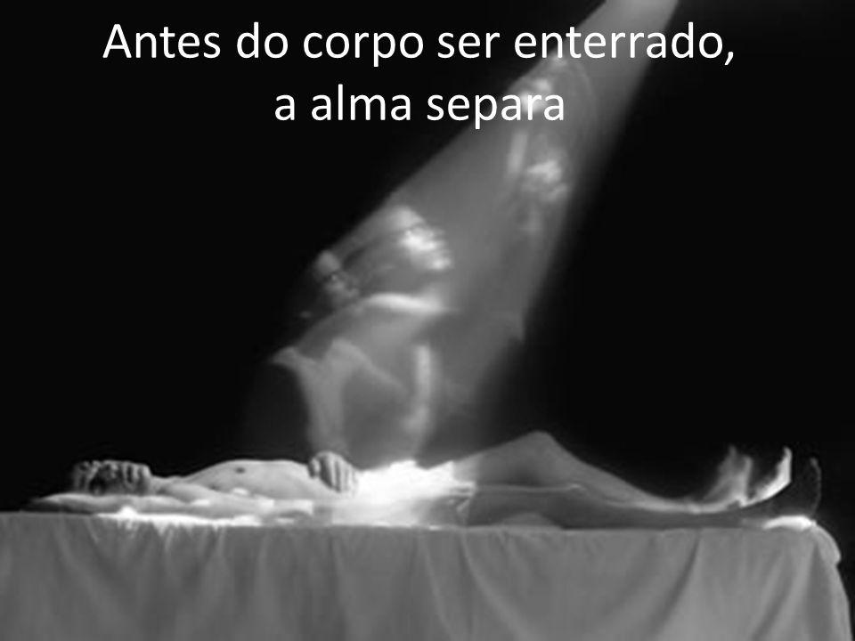 Antes do corpo ser enterrado, a alma separa