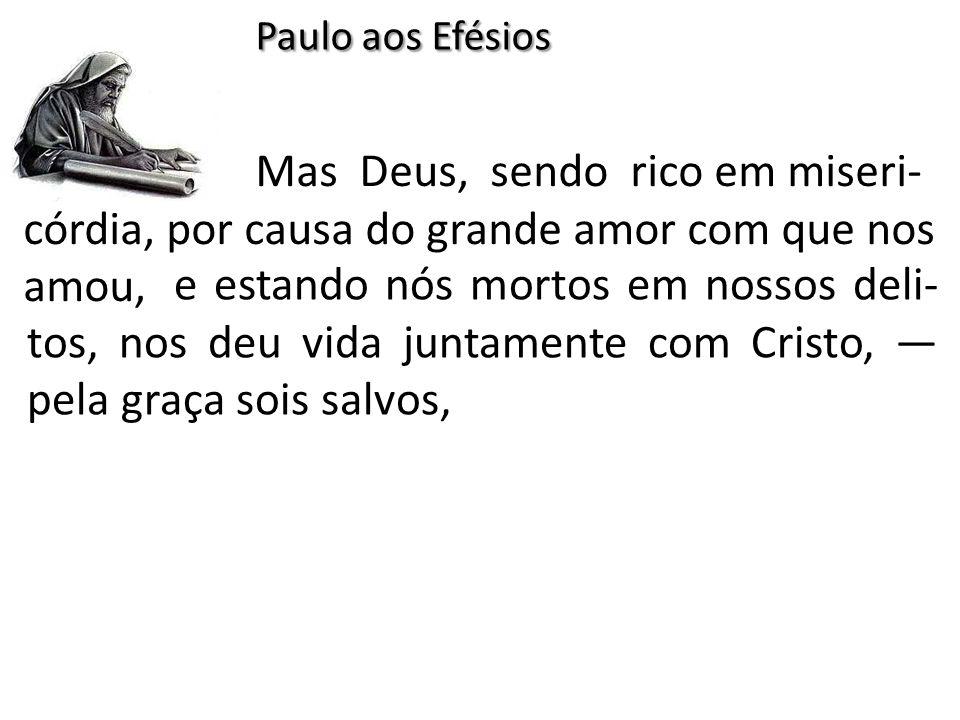 Paulo aos Efésios Mas Deus, sendo rico em miseri-córdia, por causa do grande amor com que nos amou,