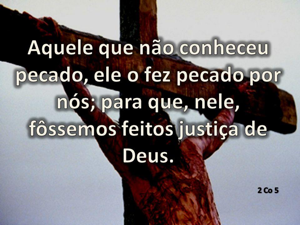 Aquele que não conheceu pecado, ele o fez pecado por nós; para que, nele, fôssemos feitos justiça de Deus.