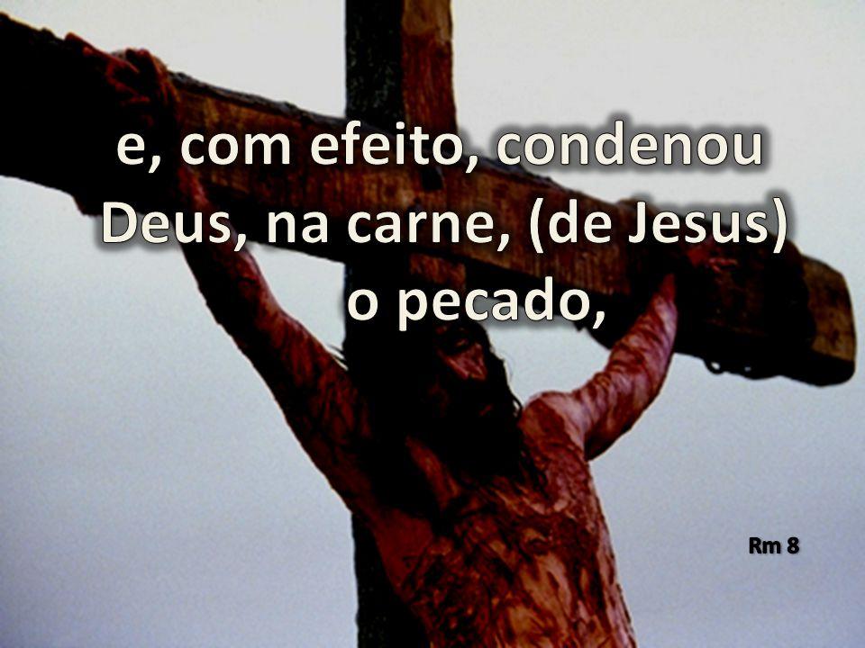 e, com efeito, condenou Deus, na carne, (de Jesus) o pecado,