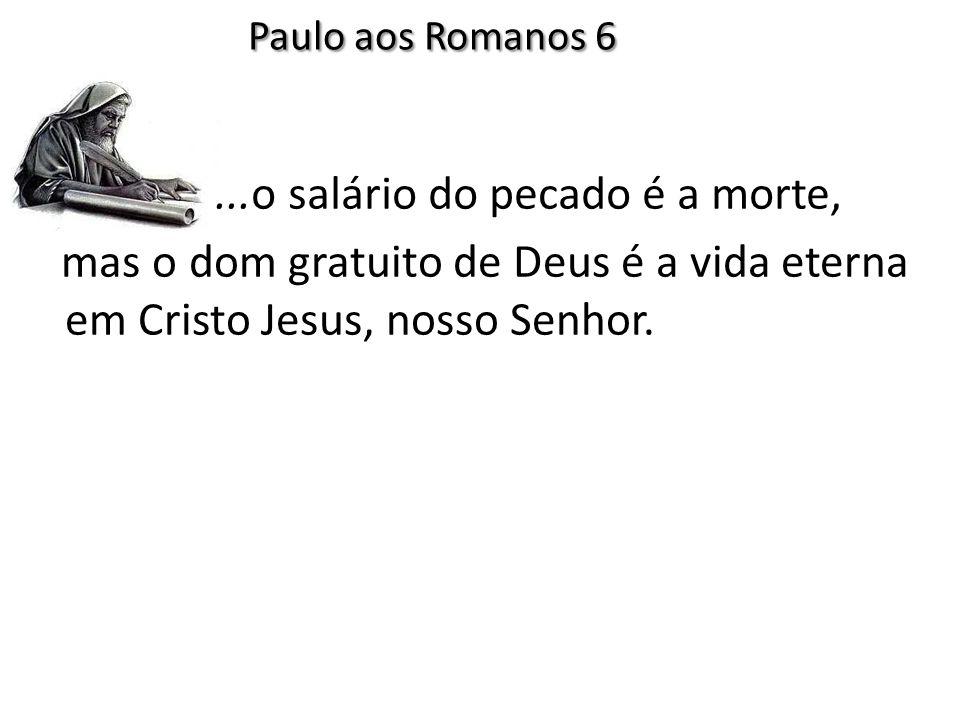 Paulo aos Romanos 6 ...o salário do pecado é a morte,