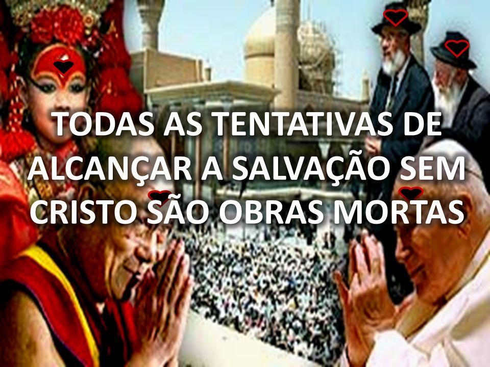 TODAS AS TENTATIVAS DE ALCANÇAR A SALVAÇÃO SEM CRISTO SÃO OBRAS MORTAS