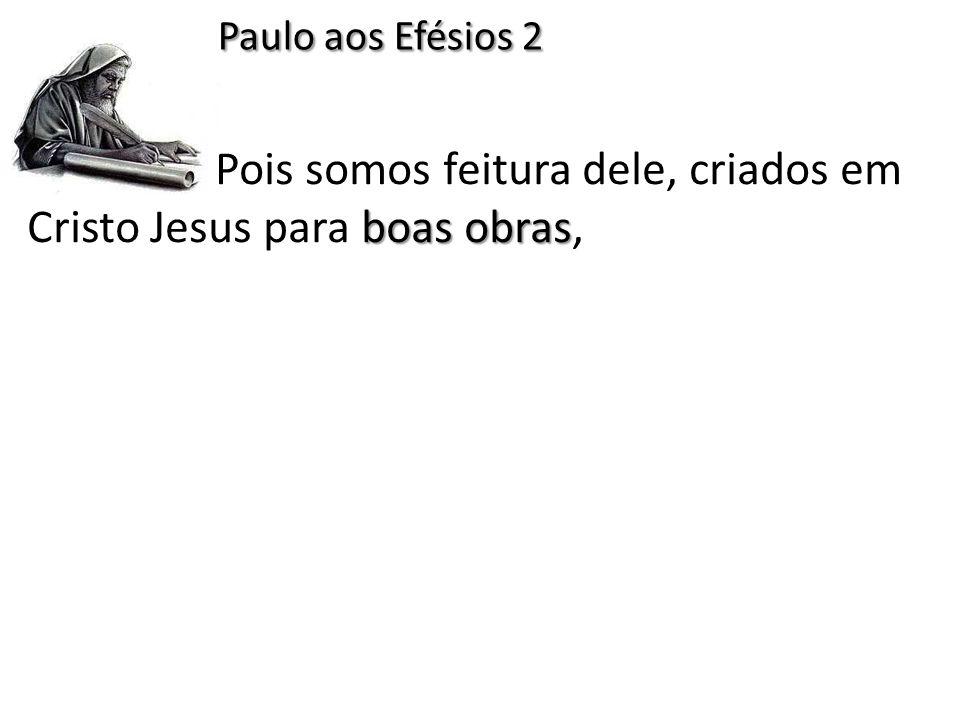 Paulo aos Efésios 2 Pois somos feitura dele, criados em Cristo Jesus para boas obras,