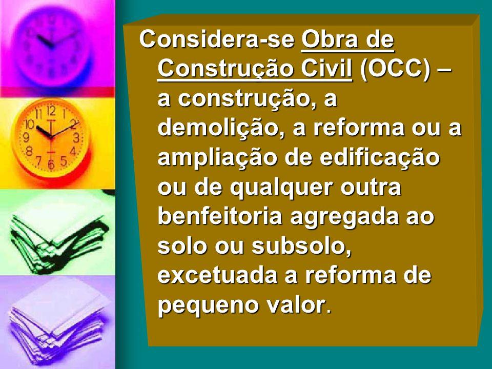 Considera-se Obra de Construção Civil (OCC) – a construção, a demolição, a reforma ou a ampliação de edificação ou de qualquer outra benfeitoria agregada ao solo ou subsolo, excetuada a reforma de pequeno valor.