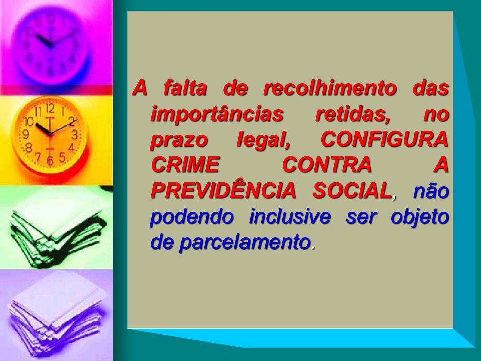 A falta de recolhimento das importâncias retidas, no prazo legal, CONFIGURA CRIME CONTRA A PREVIDÊNCIA SOCIAL, não podendo inclusive ser objeto de parcelamento.