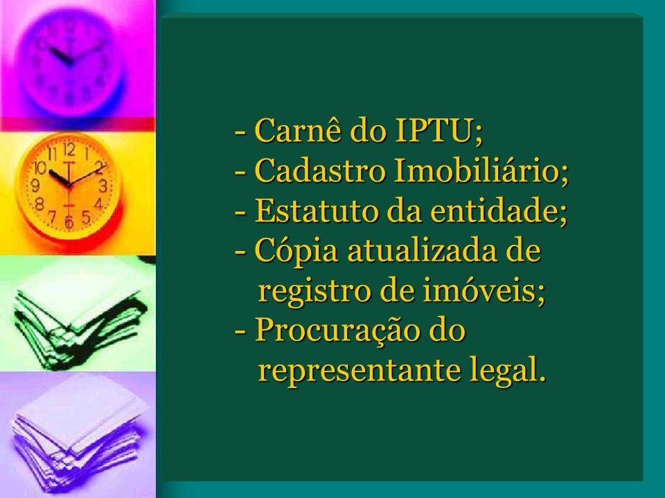 - Carnê do IPTU;. - Cadastro Imobiliário;. - Estatuto da entidade;