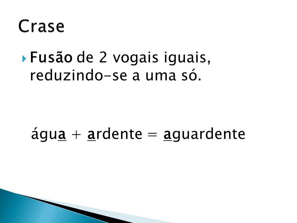 Crase Fusão de 2 vogais iguais, reduzindo-se a uma só.