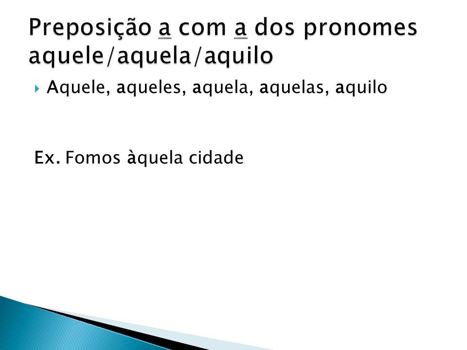 Preposição a com a dos pronomes aquele/aquela/aquilo