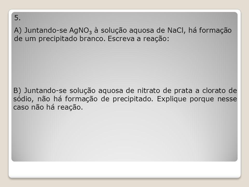 5. A) Juntando-se AgNO3 à solução aquosa de NaCl, há formação de um precipitado branco. Escreva a reação:
