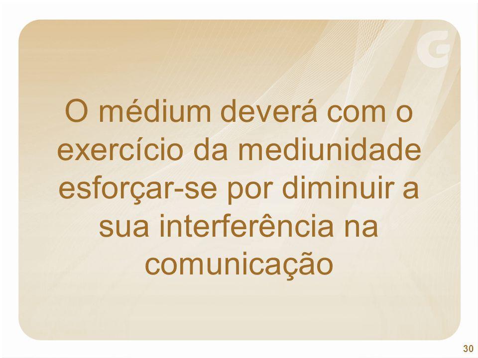 O médium deverá com o exercício da mediunidade esforçar-se por diminuir a sua interferência na comunicação