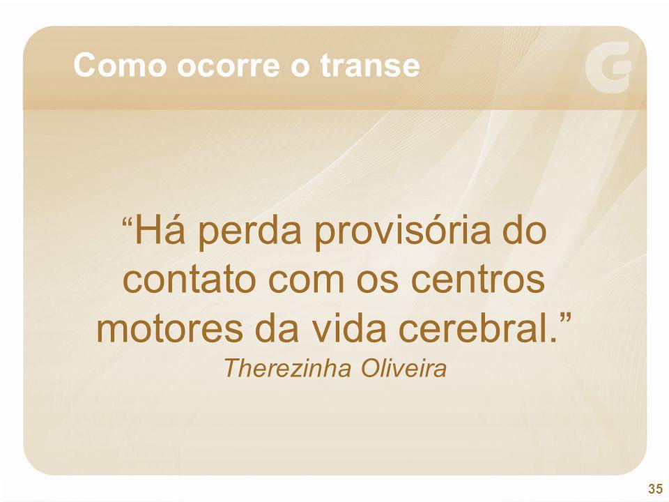 Como ocorre o transe Há perda provisória do contato com os centros motores da vida cerebral. Therezinha Oliveira.