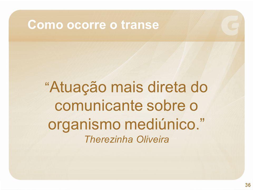 Como ocorre o transe Atuação mais direta do comunicante sobre o organismo mediúnico. Therezinha Oliveira.
