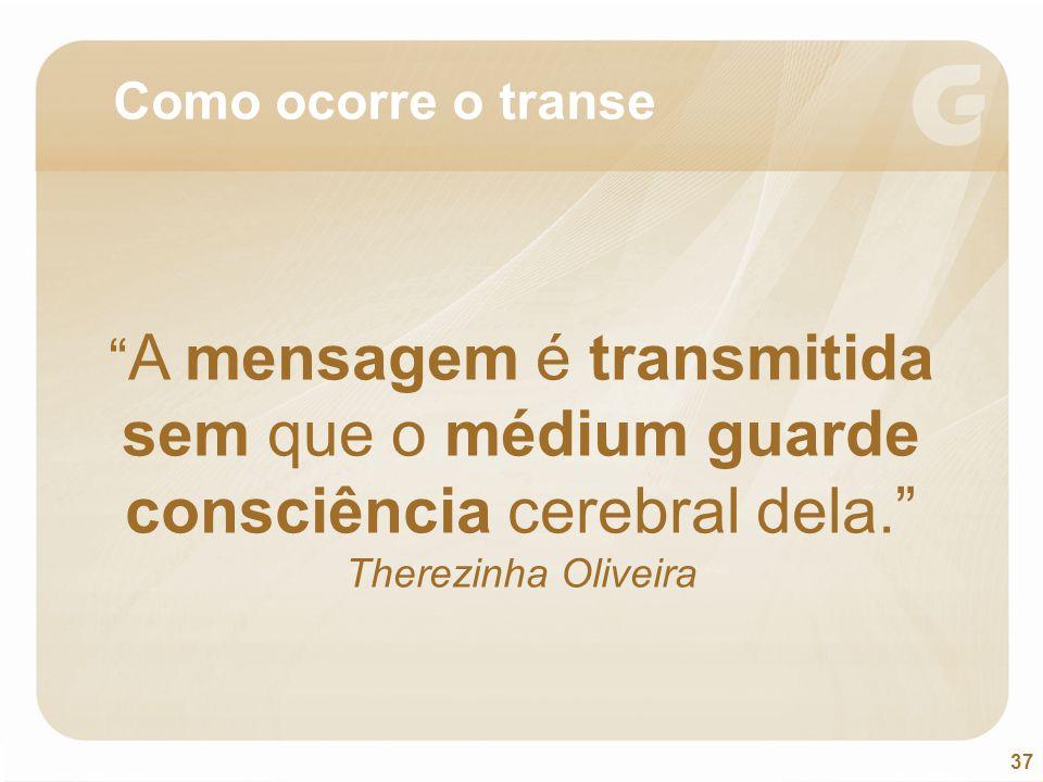 Como ocorre o transe A mensagem é transmitida sem que o médium guarde consciência cerebral dela. Therezinha Oliveira.