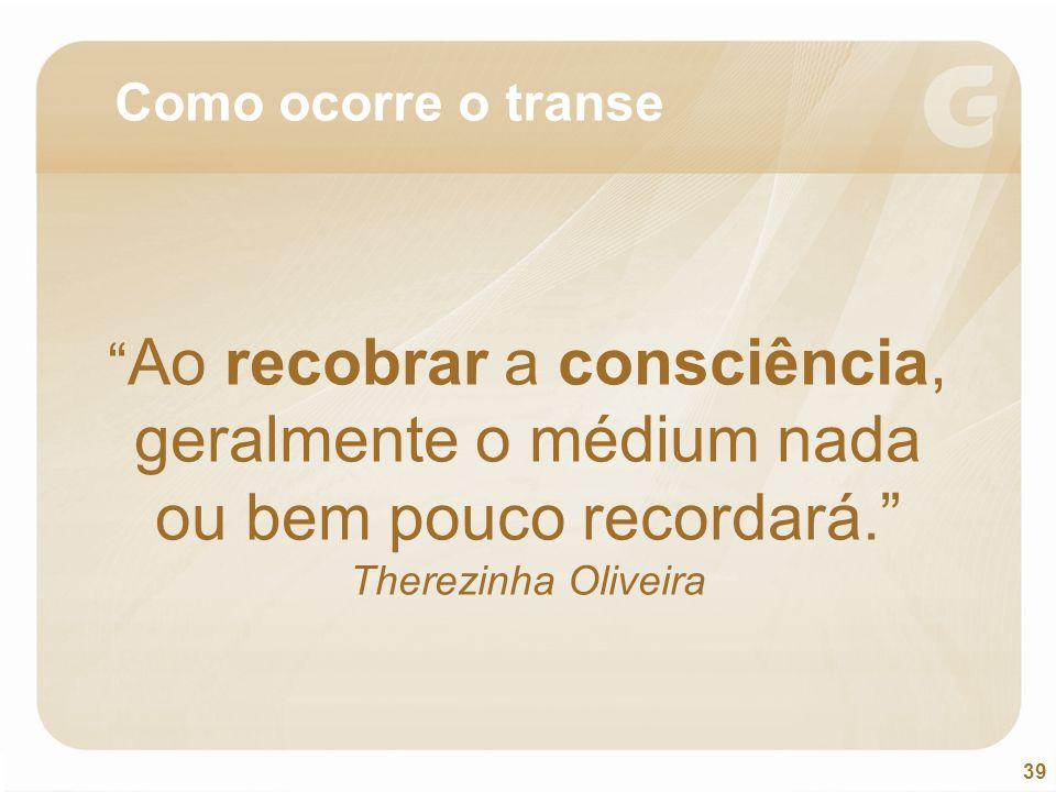 Como ocorre o transe Ao recobrar a consciência, geralmente o médium nada ou bem pouco recordará. Therezinha Oliveira.