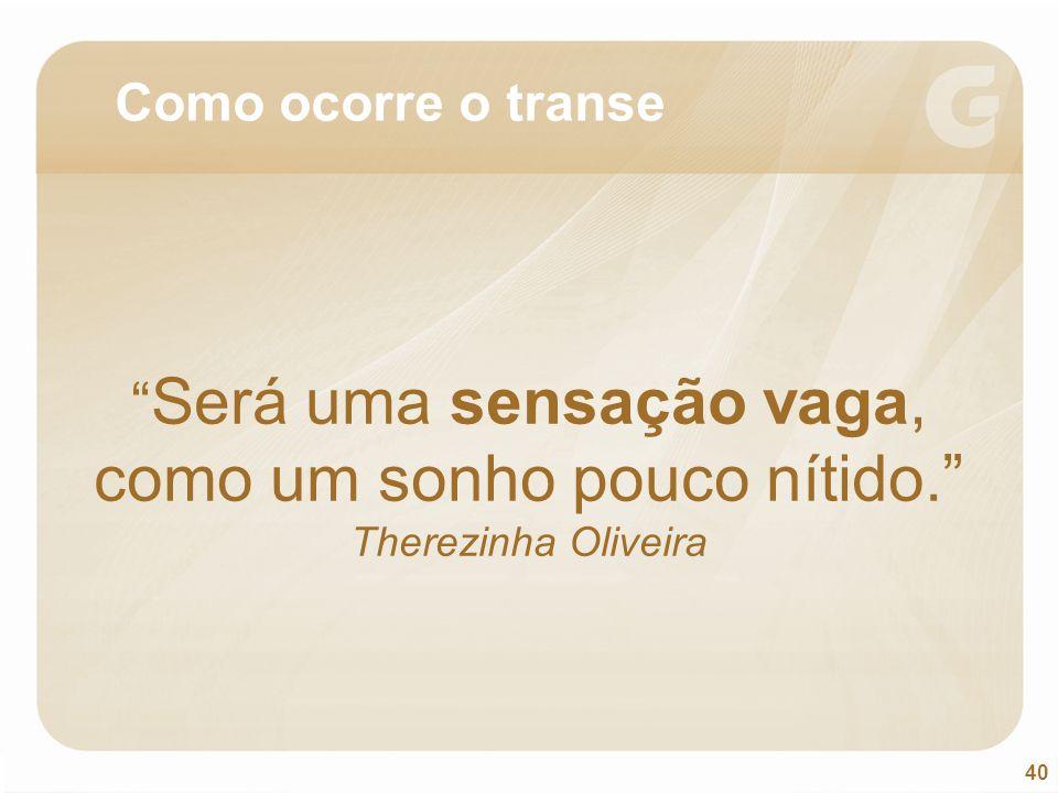 Como ocorre o transe Será uma sensação vaga, como um sonho pouco nítido. Therezinha Oliveira