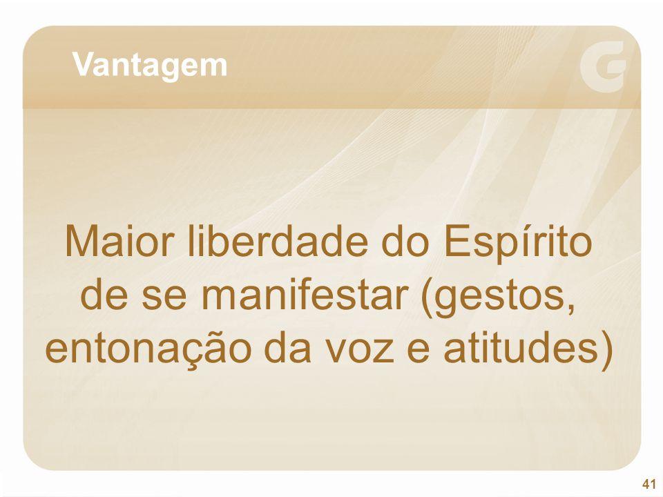 Vantagem Maior liberdade do Espírito de se manifestar (gestos, entonação da voz e atitudes)
