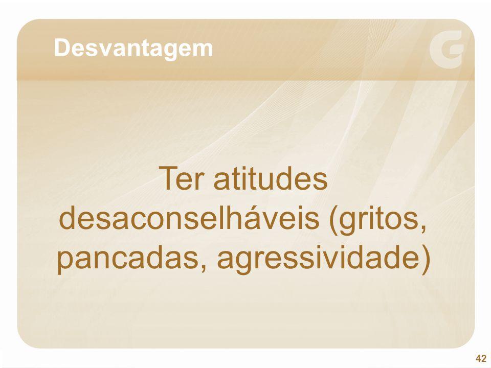 Ter atitudes desaconselháveis (gritos, pancadas, agressividade)