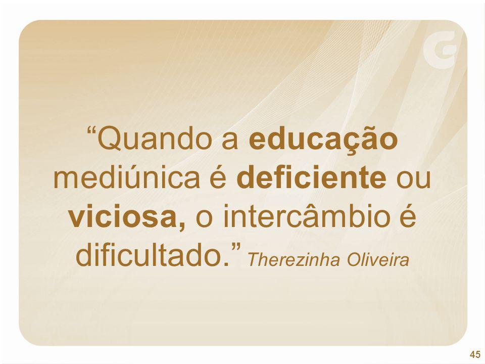 Quando a educação mediúnica é deficiente ou viciosa, o intercâmbio é dificultado. Therezinha Oliveira