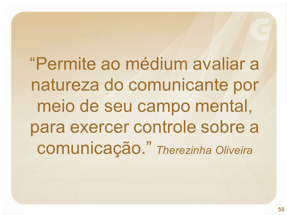 Permite ao médium avaliar a natureza do comunicante por meio de seu campo mental, para exercer controle sobre a comunicação. Therezinha Oliveira
