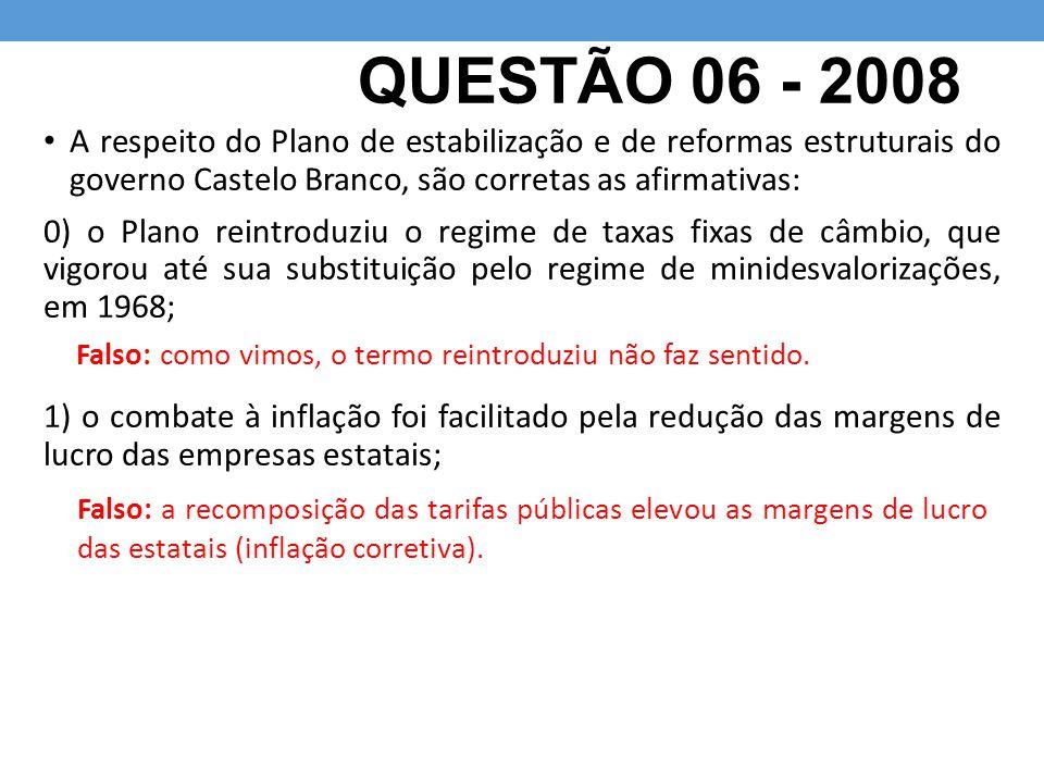 QUESTÃO 06 - 2008 A respeito do Plano de estabilização e de reformas estruturais do governo Castelo Branco, são corretas as afirmativas:
