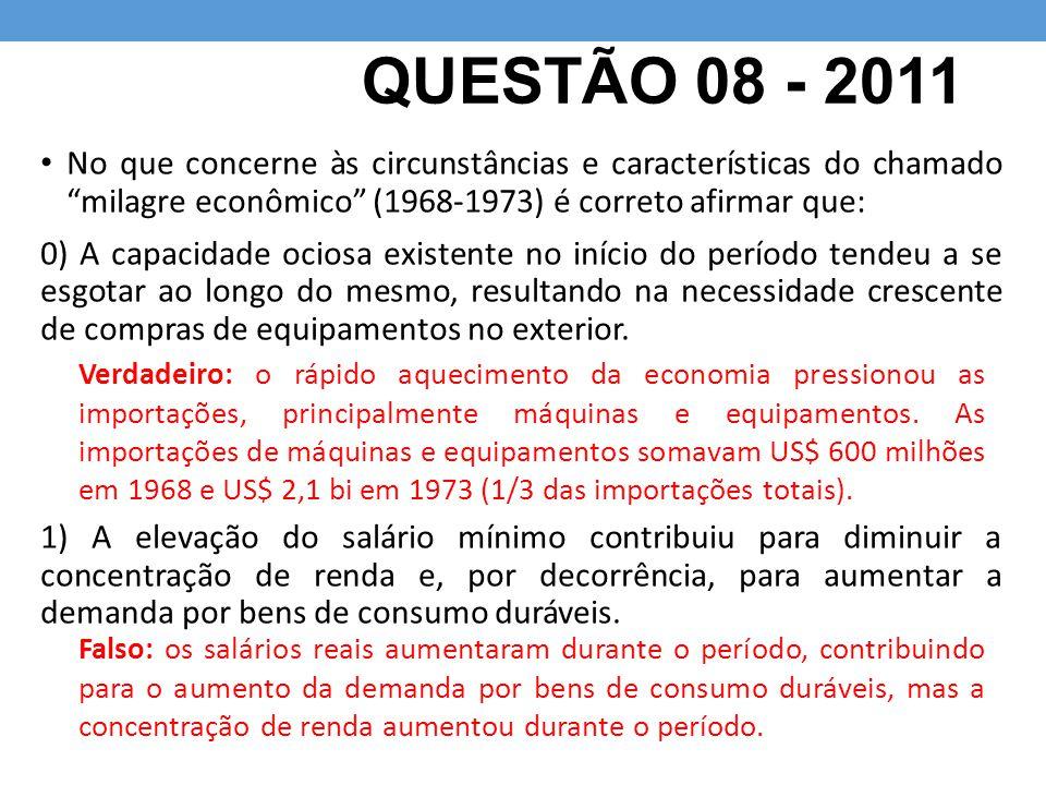 QUESTÃO 08 - 2011 No que concerne às circunstâncias e características do chamado milagre econômico (1968-1973) é correto afirmar que: