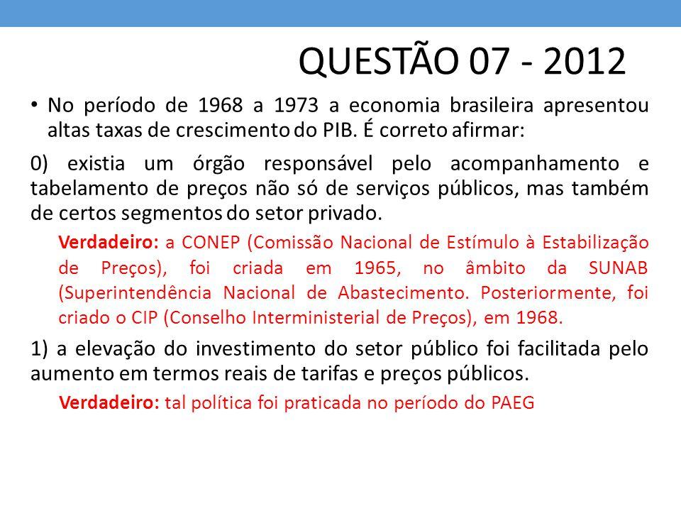 QUESTÃO 07 - 2012 No período de 1968 a 1973 a economia brasileira apresentou altas taxas de crescimento do PIB. É correto afirmar: