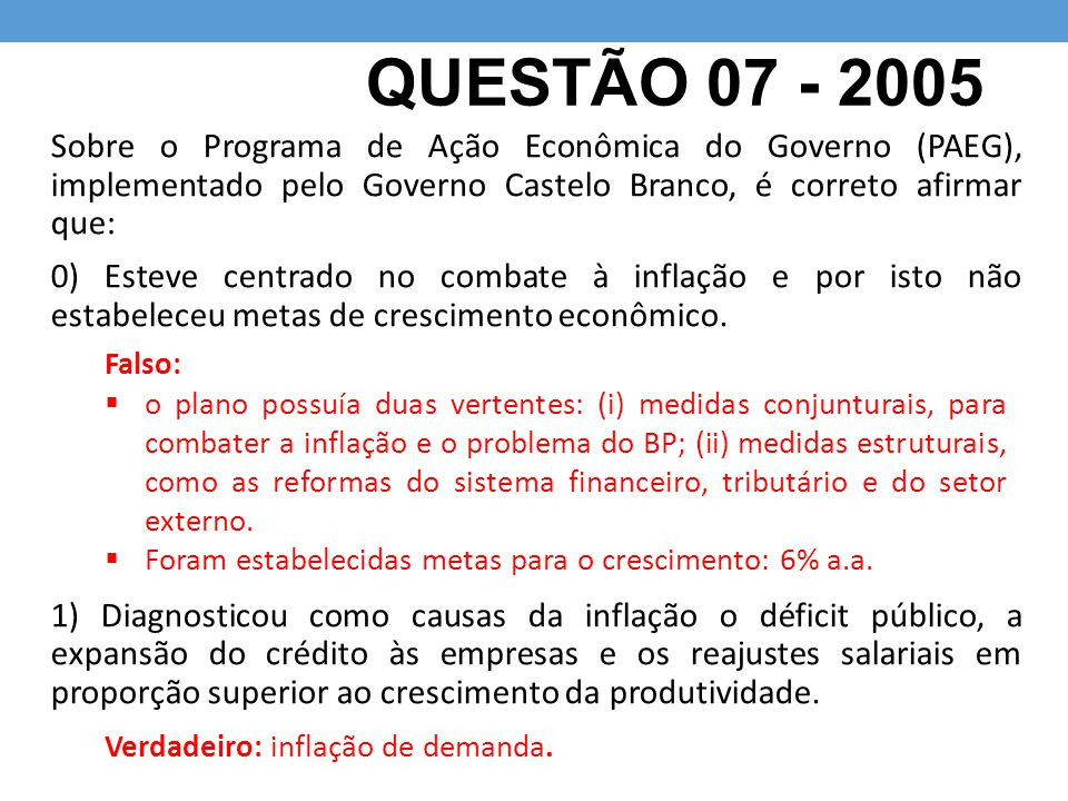 QUESTÃO 07 - 2005 Sobre o Programa de Ação Econômica do Governo (PAEG), implementado pelo Governo Castelo Branco, é correto afirmar que: