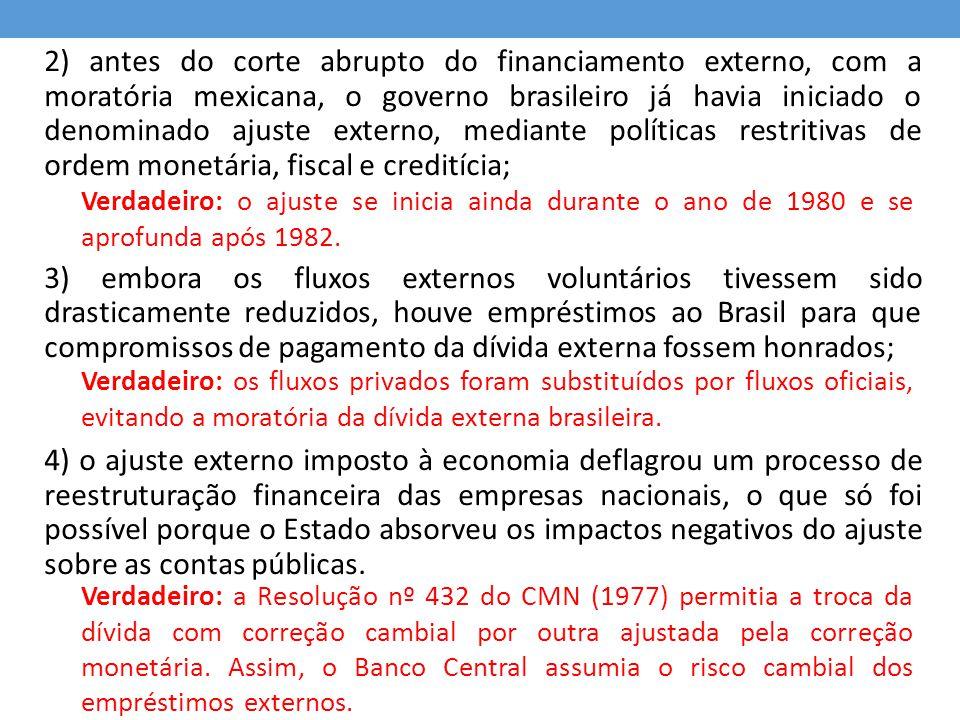 2) antes do corte abrupto do financiamento externo, com a moratória mexicana, o governo brasileiro já havia iniciado o denominado ajuste externo, mediante políticas restritivas de ordem monetária, fiscal e creditícia;