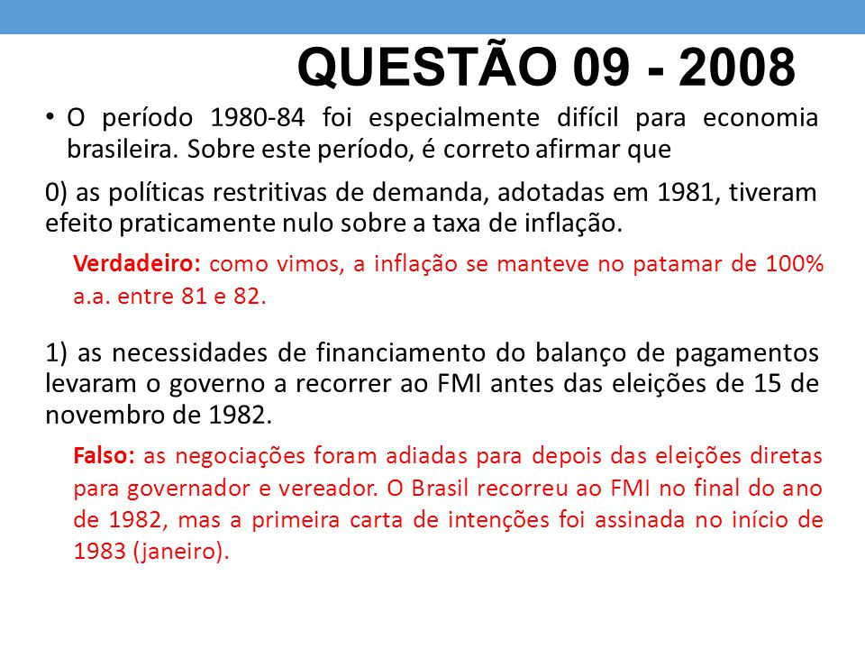 QUESTÃO 09 - 2008 O período 1980-84 foi especialmente difícil para economia brasileira. Sobre este período, é correto afirmar que.
