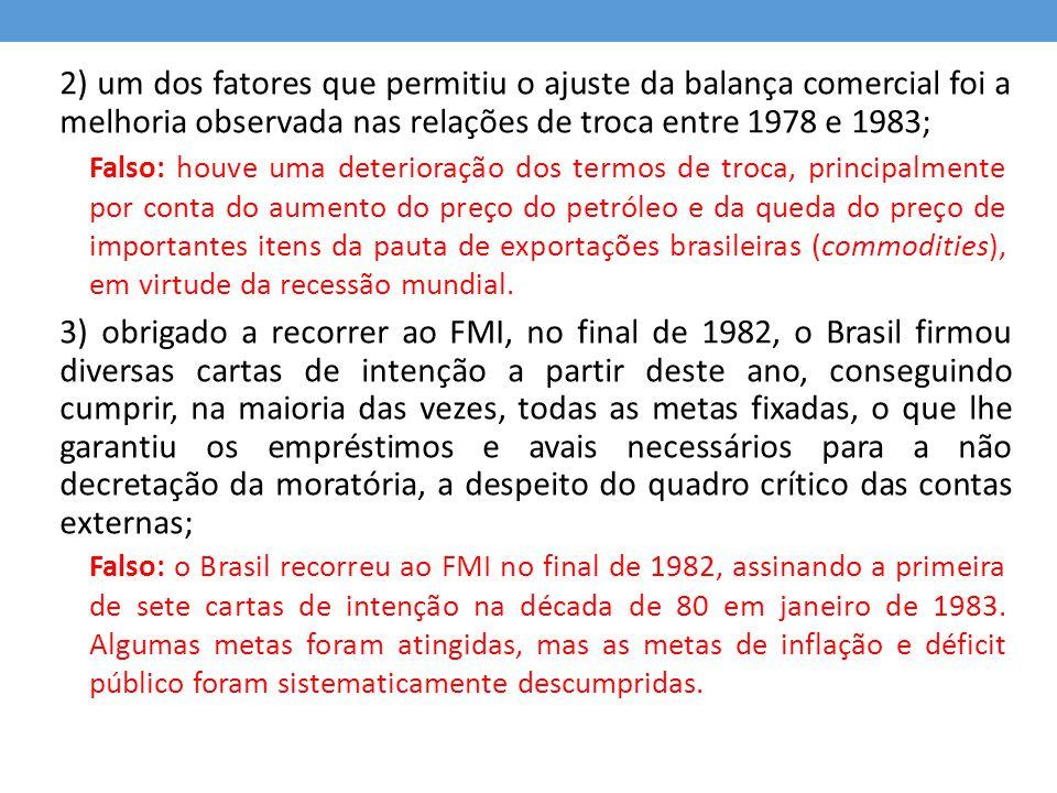 2) um dos fatores que permitiu o ajuste da balança comercial foi a melhoria observada nas relações de troca entre 1978 e 1983; 3) obrigado a recorrer ao FMI, no final de 1982, o Brasil firmou diversas cartas de intenção a partir deste ano, conseguindo cumprir, na maioria das vezes, todas as metas fixadas, o que lhe garantiu os empréstimos e avais necessários para a não decretação da moratória, a despeito do quadro crítico das contas externas;
