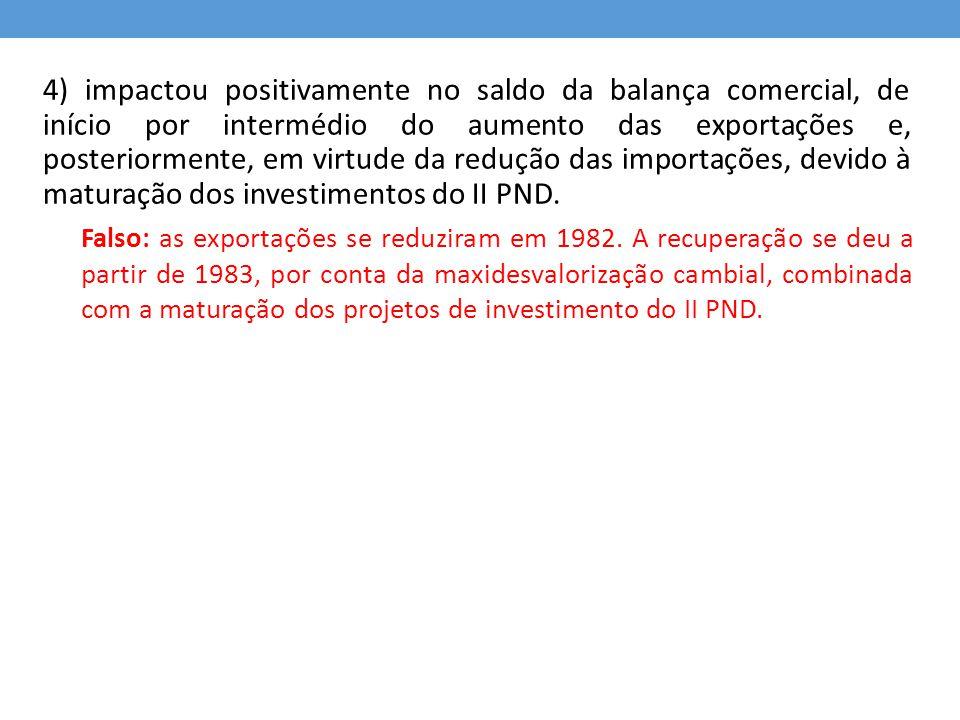 4) impactou positivamente no saldo da balança comercial, de início por intermédio do aumento das exportações e, posteriormente, em virtude da redução das importações, devido à maturação dos investimentos do II PND.