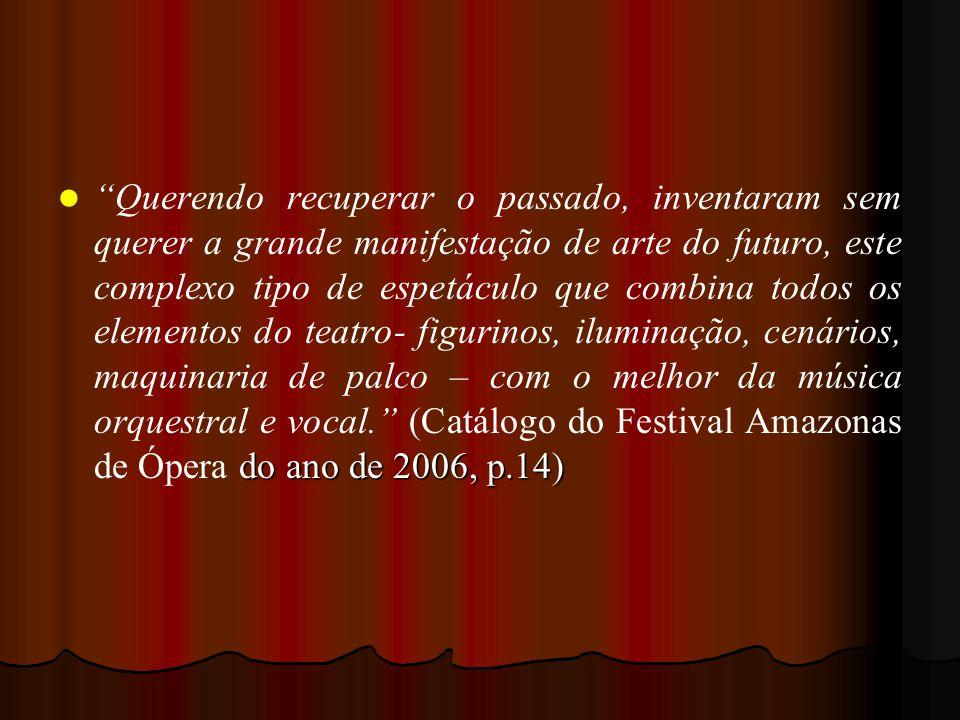 Querendo recuperar o passado, inventaram sem querer a grande manifestação de arte do futuro, este complexo tipo de espetáculo que combina todos os elementos do teatro- figurinos, iluminação, cenários, maquinaria de palco – com o melhor da música orquestral e vocal. (Catálogo do Festival Amazonas de Ópera do ano de 2006, p.14)