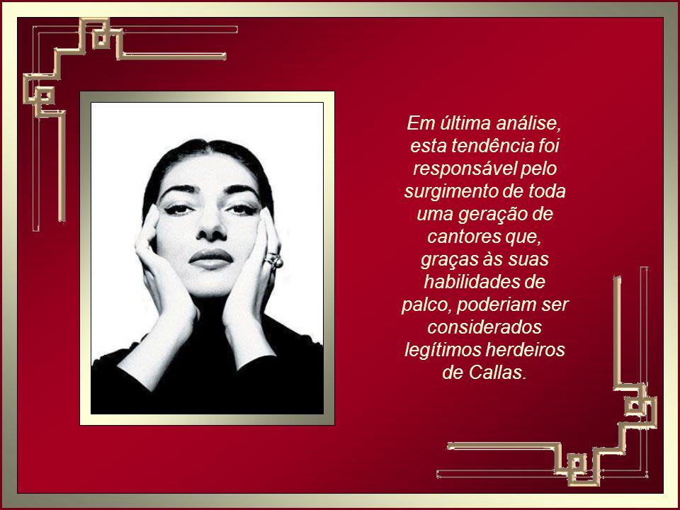 Em última análise, esta tendência foi responsável pelo surgimento de toda uma geração de cantores que, graças às suas habilidades de palco, poderiam ser considerados legítimos herdeiros de Callas.