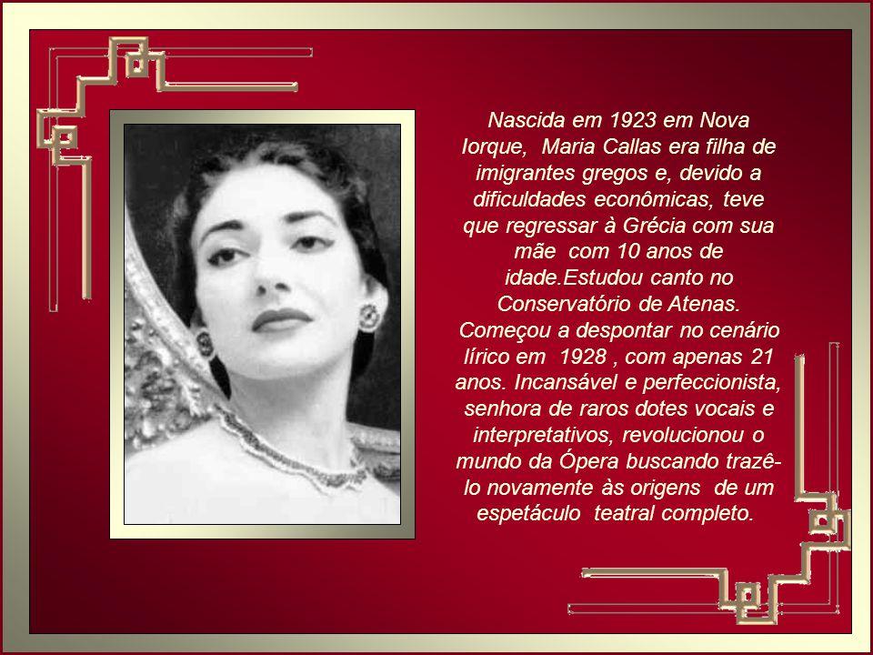 Nascida em 1923 em Nova Iorque, Maria Callas era filha de imigrantes gregos e, devido a dificuldades econômicas, teve que regressar à Grécia com sua mãe com 10 anos de idade.Estudou canto no Conservatório de Atenas.