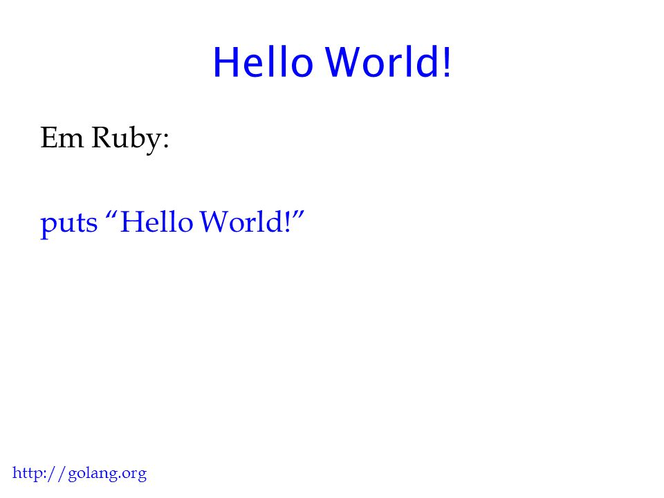 Hello World! Em Ruby: puts Hello World! http://golang.org