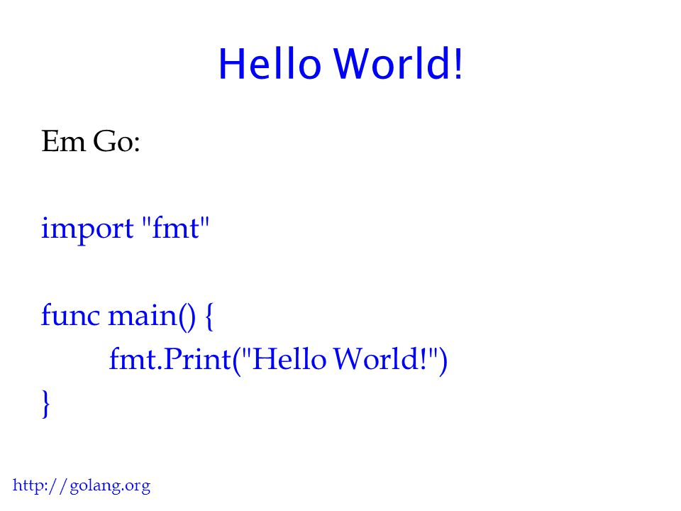 Hello World! Em Go: import fmt func main() { fmt.Print( Hello World! ) } http://golang.org