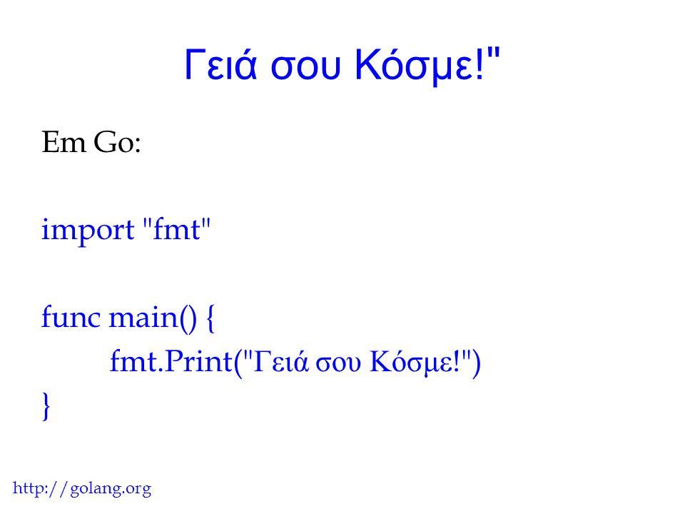 Γειά σου Κόσμε! Em Go: import fmt func main() { fmt.Print( Γειά σου Κόσμε! ) } http://golang.org.