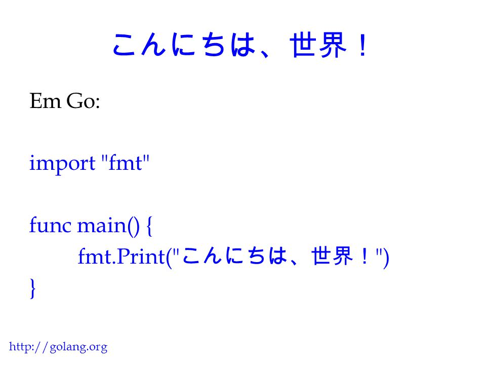 こんにちは、世界! Em Go: import fmt func main() { fmt.Print( こんにちは、世界! ) }