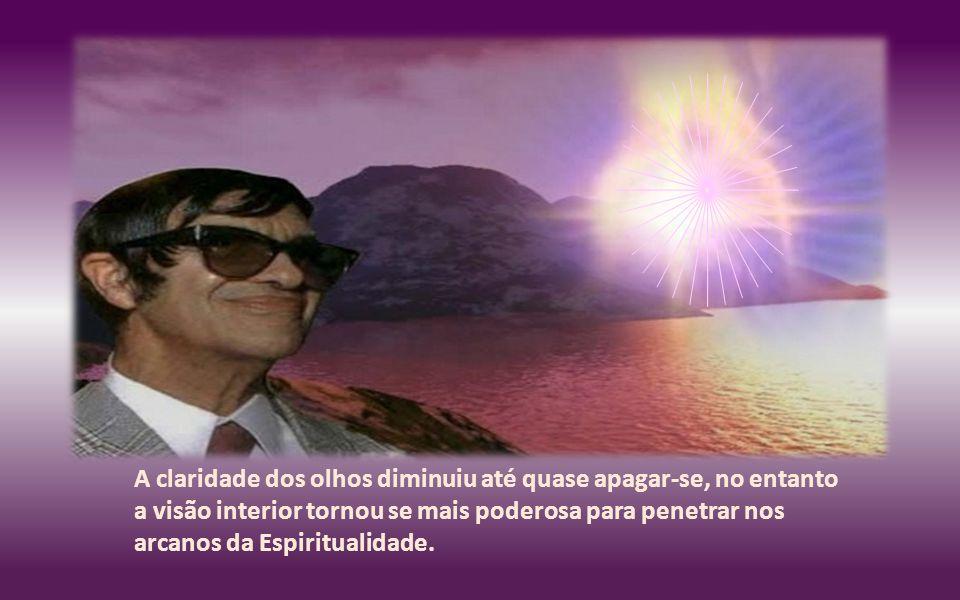 A claridade dos olhos diminuiu até quase apagar-se, no entanto a visão interior tornou se mais poderosa para penetrar nos arcanos da Espiritualidade.