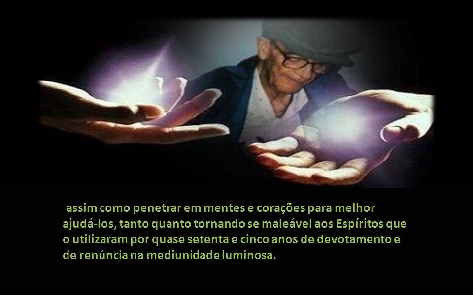 assim como penetrar em mentes e corações para melhor ajudá-los, tanto quanto tornando se maleável aos Espíritos que o utilizaram por quase setenta e cinco anos de devotamento e de renúncia na mediunidade luminosa.