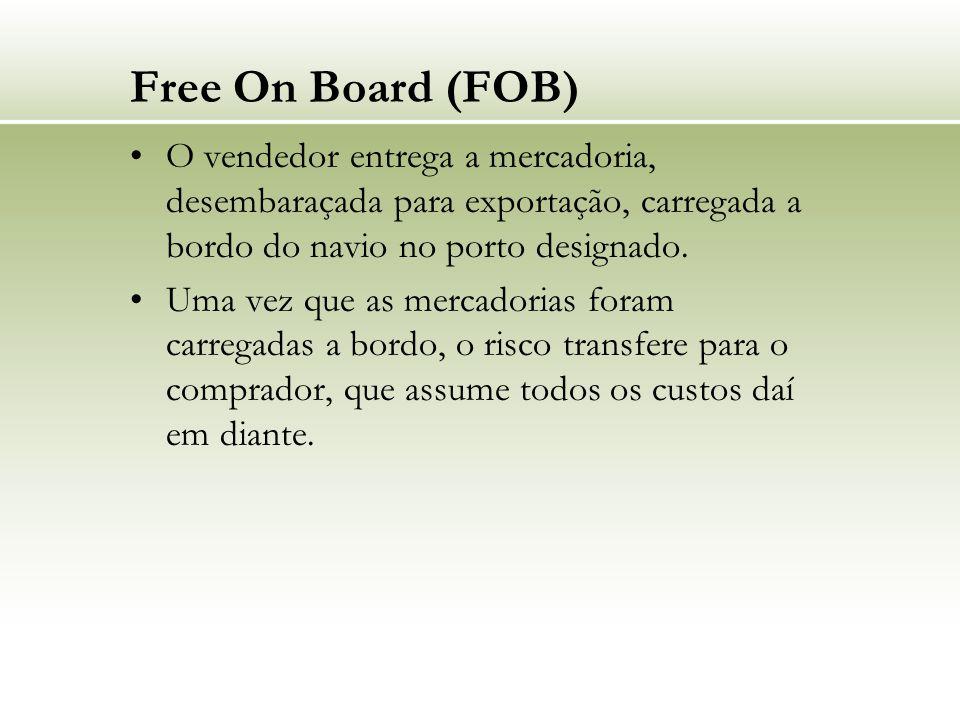 Free On Board (FOB) O vendedor entrega a mercadoria, desembaraçada para exportação, carregada a bordo do navio no porto designado.