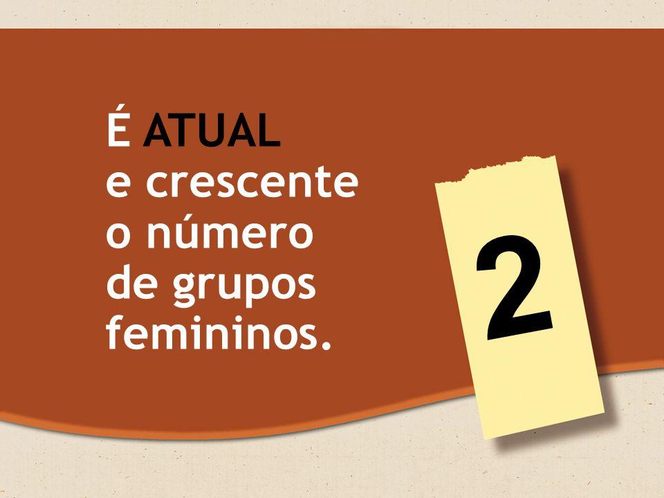 É ATUAL e crescente o número de grupos femininos. 2